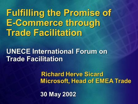 Fulfilling the Promise of E-Commerce through Trade Facilitation UNECE International Forum on Trade Facilitation Richard Herve Sicard Microsoft, Head of.