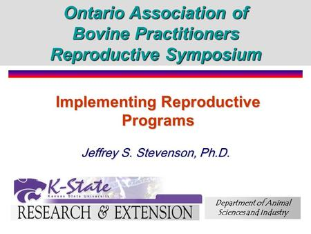 Implementing Reproductive Programs Jeffrey S. Stevenson, Ph.D. Ontario Association of Bovine Practitioners Reproductive Symposium Department of Animal.