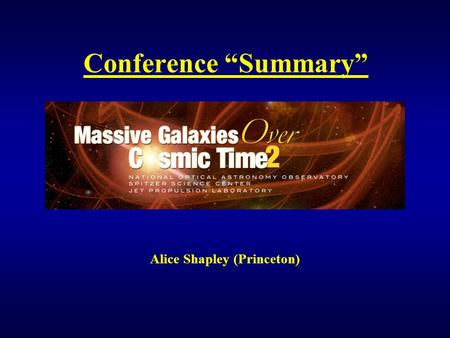 "Conference ""Summary"" Alice Shapley (Princeton). Overview Multitude of new observational, multi-wavelength results on massive galaxies from z~0 to z>5:"