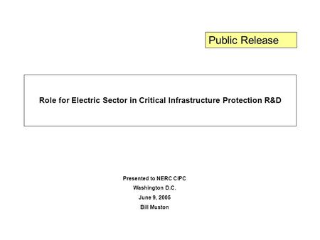 Role for Electric Sector in Critical Infrastructure Protection R&D Presented to NERC CIPC Washington D.C. June 9, 2005 Bill Muston Public Release.