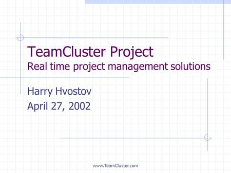 Www.TeamCluster.com TeamCluster Project Real time project management solutions Harry Hvostov April 27, 2002.