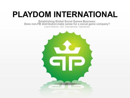 PLAYDOM INTERNATIONAL Establishing Global Social Games Business: Does non-FB distribution make sense for a social game company? Lloyd Melnick, GM, International.