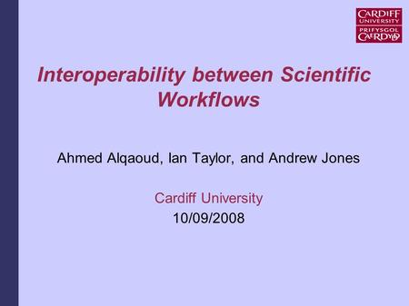 Interoperability between Scientific Workflows Ahmed Alqaoud, Ian Taylor, and Andrew Jones Cardiff University 10/09/2008.