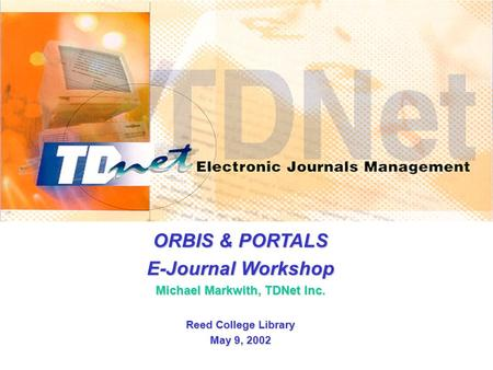 ORBIS & PORTALS E-Journal Workshop Michael Markwith, TDNet Inc. Reed College Library May 9, 2002.