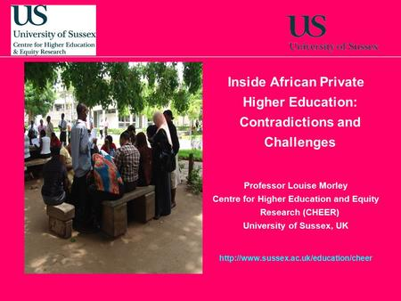 Inside African Private Higher Education: Contradictions and Challenges Professor Louise Morley Centre for Higher Education and Equity Research (CHEER)