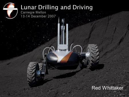 Lunar Drilling and Driving Carnegie Mellon 13-14 December 2007 Red Whittaker.