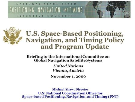 U.S. Space-Based Positioning, Navigation, and Timing Policy and Program Update Briefing to the International Committee on Global Navigation Satellite Systems.