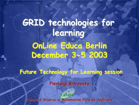 GRID technologies for learning Pierluigi Ritrovato Centro di Ricerca in Matematica Pura ed Applicata OnLine Educa Berlin December 3-5 2003 Future Technology.