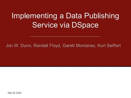 Implementing a Data Publishing Service via DSpace Jon W. Dunn, Randall Floyd, Garett Montanez, Kurt Seiffert May 20, 2009.