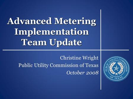 Advanced Metering Implementation Team Update Christine Wright Public Utility Commission of Texas October 2008.