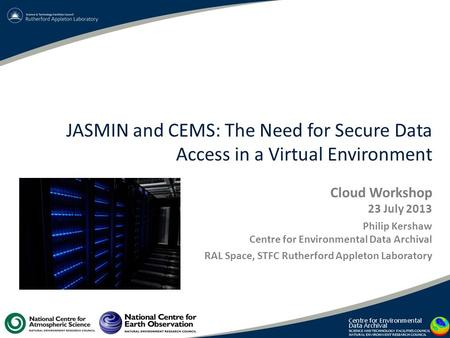 JASMIN and CEMS: The Need for Secure Data Access in a Virtual Environment Cloud Workshop 23 July 2013 Philip Kershaw Centre for Environmental Data Archival.