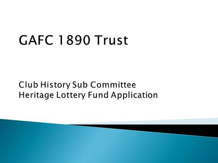 2 GAFC 1890 Trust – Heritage Lottery Fund Application Why would we go for a Lottery grant? Club History not well / fully documented Club has in the past.
