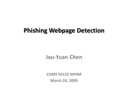 Phishing Webpage Detection Jau-Yuan Chen COMS E6125 WHIM March 24, 2009.