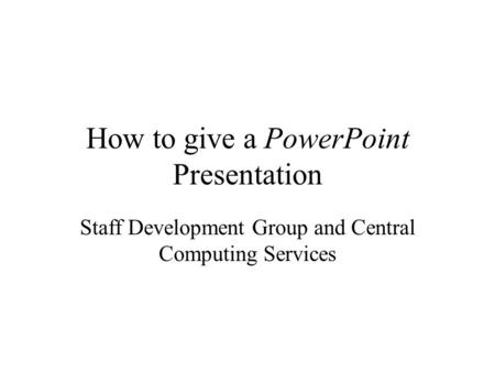 How to give a PowerPoint Presentation Staff Development Group and Central Computing Services.