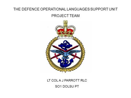 THE DEFENCE OPERATIONAL <strong>LANGUAGES</strong> SUPPORT UNIT PROJECT TEAM LT COL A J PARROTT RLC SO1 DOLSU PT.