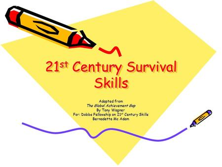 21 st Century Survival Skills Adapted from The Global Achievement Gap By Tony Wagner For: Dobbs Fellowship on 21 st Century Skills Bernadette Mc Adam.