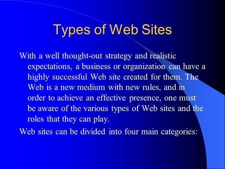 Types of Web Sites With a well thought-out strategy and realistic expectations, a business or organization can have a highly successful Web site created.