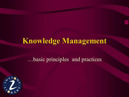 Knowledge Management …basic principles and practices.