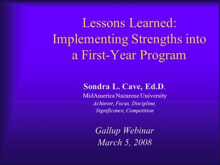 Lessons Learned: Implementing Strengths into a First-Year Program Sondra L. Cave, Ed.D. MidAmerica Nazarene University Achiever, Focus, Discipline, Significance,