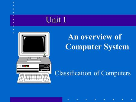 Unit 1 Unit 1 An overview of Computer System Classification of Computers.