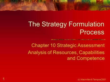 (c) Macmillan & Tampoe 2001 1 The Strategy Formulation Process Chapter 10 Strategic Assessment Analysis of Resources, Capabilities and Competence.