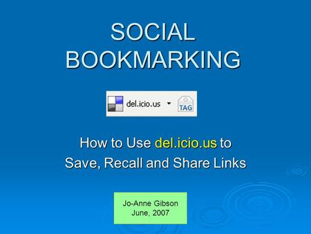 SOCIAL BOOKMARKING How to Use del.icio.us to Save, Recall and Share Links Jo-Anne Gibson June, 2007.