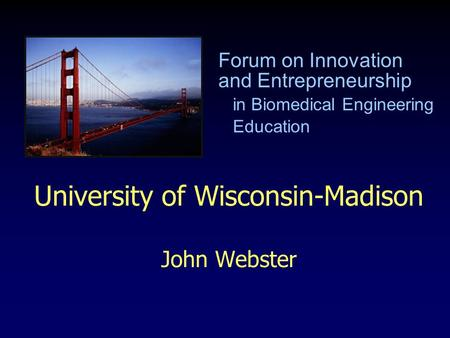 University of Wisconsin-Madison John Webster Forum on Innovation and Entrepreneurship in Biomedical Engineering Education.