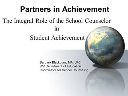 Partners in Achievement The Integral Role of the School Counselor in Student Achievement Barbara Blackburn, MA, LPC WV Department of Education Coordinator.