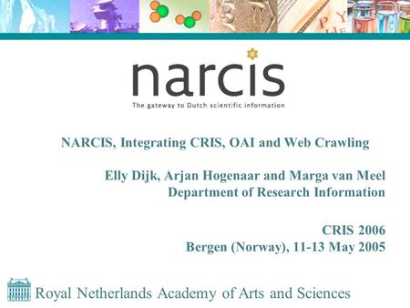 Royal Netherlands Academy of Arts and Sciences NARCIS, Integrating CRIS, OAI and Web Crawling Elly Dijk, Arjan Hogenaar and Marga van Meel Department of.