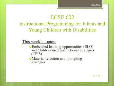 10/23/2014 Dr. Y. Xu 1 ECSE 602 Instructional Programming for Infants and Young Children with Disabilities This week's topics:  Embedded learning opportunities.