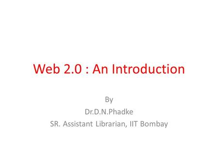 Web 2.0 : An Introduction By Dr.D.N.Phadke SR. Assistant Librarian, IIT Bombay.