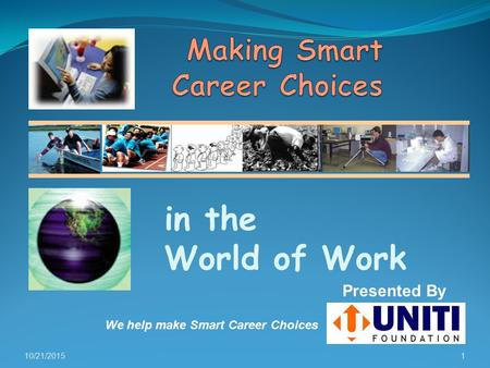 10/21/20151 in the World of Work Presented By We help make Smart Career Choices.