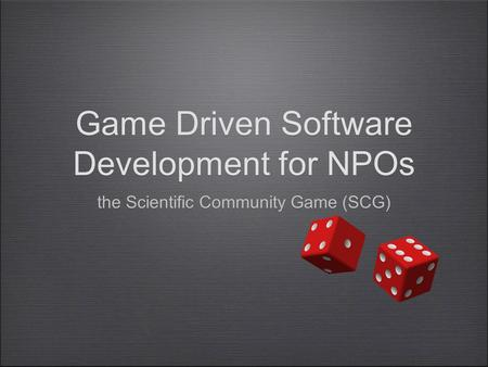 Game Driven Software Development for NPOs the Scientific Community Game (SCG)