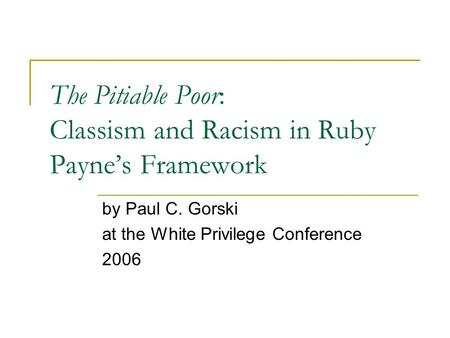 The Pitiable Poor: Classism and Racism in Ruby Payne's Framework by Paul C. Gorski at the White Privilege Conference 2006.