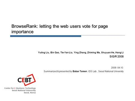 Center for E-Business Technology Seoul National University Seoul, Korea BrowseRank: letting the web users vote for page importance Yuting Liu, Bin Gao,