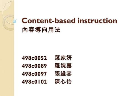 Content-based instruction 內容導向用法 498c0052 葉家妍 498c0089 羅婉嘉 498c0097 張維容 498c0102 陳心怡.