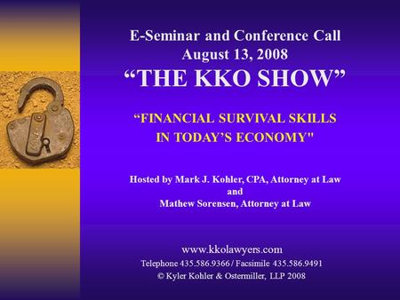 "E-Seminar and Conference Call August 13, 2008 ""THE KKO SHOW"" ""FINANCIAL SURVIVAL SKILLS IN TODAY'S ECONOMY Hosted by Mark J. Kohler, CPA, Attorney at."