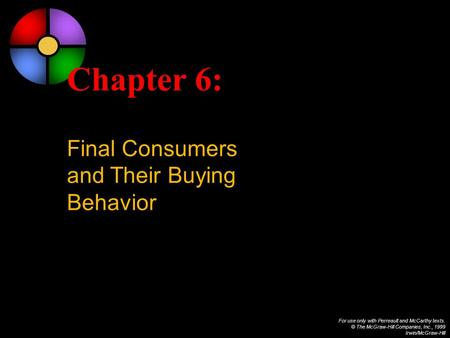For use only with Perreault and McCarthy texts. © The McGraw-Hill Companies, Inc., 1999 Irwin/McGraw-Hill Chapter 6: Final Consumers and Their Buying Behavior.