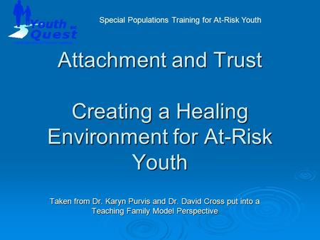 Attachment and Trust Creating a Healing Environment for At-Risk Youth Taken from Dr. Karyn Purvis and Dr. David Cross put into a Teaching Family Model.