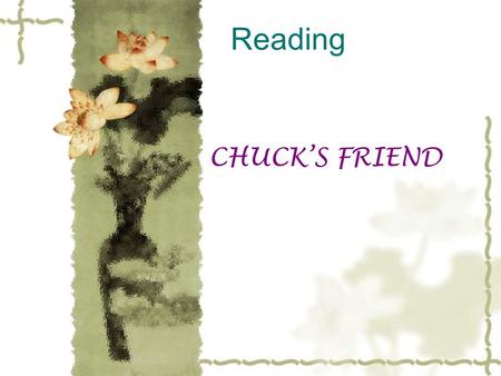Reading CHUCK'S FRIEND. Teaching Aims:  1.To read what the writer expressed.  2.To learn to use new words and new phrases.