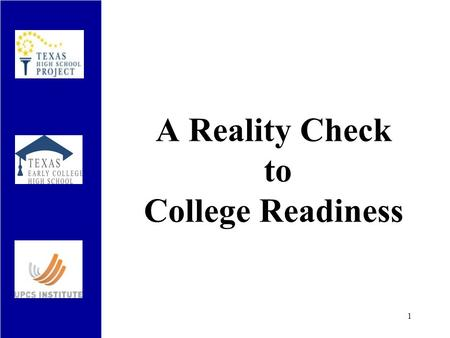 A Reality Check to College Readiness 1. Most College-Bound Students Do Not Know… Which high school courses are necessary, not just to enter college, but.