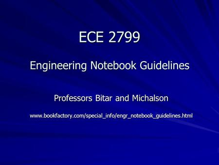 ECE 2799 Engineering Notebook Guidelines Professors Bitar and Michalson www.bookfactory.com/special_info/engr_notebook_guidelines.html.