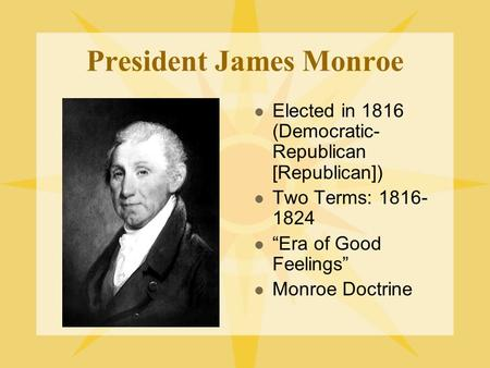 "President James Monroe Elected in 1816 (Democratic- Republican [Republican]) Two Terms: 1816- 1824 ""Era of Good Feelings"" Monroe Doctrine."