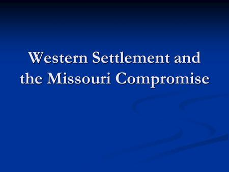 Western Settlement and the Missouri Compromise. Reasons for Westward Movement Acquisition of Native Americans' lands Acquisition of Native Americans'