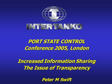 PORT STATE CONTROL Conference 2005, London Increased Information Sharing The Issue of Transparency Peter M Swift.