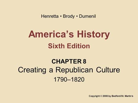 America's History Sixth Edition CHAPTER 8 Creating a Republican Culture 1790–1820 Copyright © 2008 by Bedford/St. Martin's Henretta Brody Dumenil.