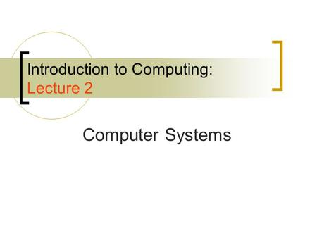 Introduction to Computing: Lecture 2 Computer Systems.
