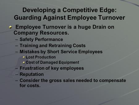 Developing a Competitive Edge: Guarding Against Employee Turnover Employee Turnover is a huge Drain on Company Resources. – –Safety Performance – –Training.