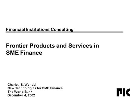 Charles B. Wendel New Technologies for SME Finance The World Bank December 4, 2002 Financial Institutions Consulting Frontier Products and Services in.