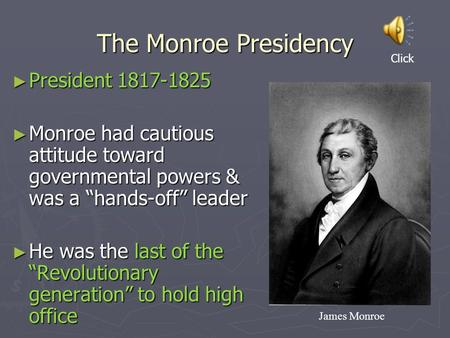 "The Monroe Presidency ► President 1817-1825 ► Monroe had cautious attitude toward governmental powers & was a ""hands-off"" leader ► He was the last of the."